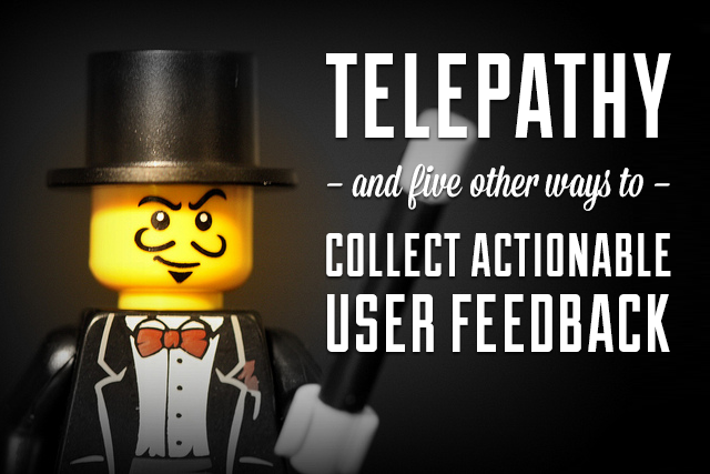 Telepathy and 5 Other Ways to Collect Actionable User Feedback